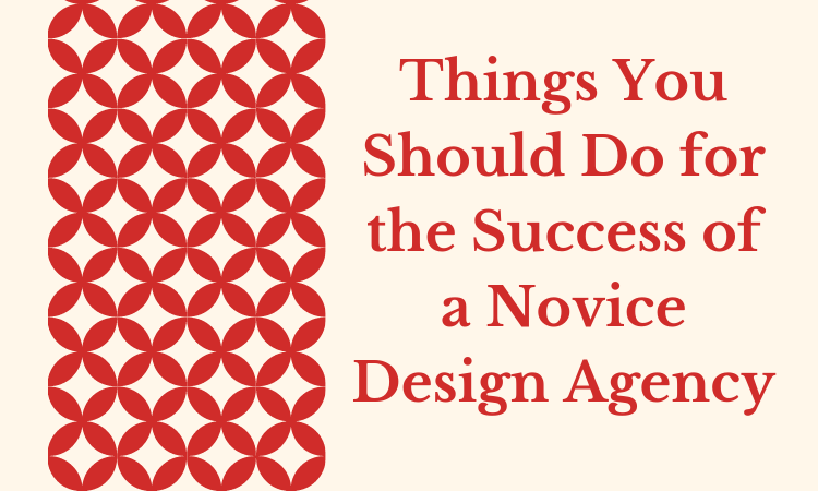 Things You Should Do for the Success of a Novice Design Agency
